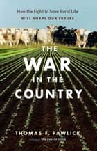 The War in the Country - How the Fight to Save Rural Life Will Shape Our Future ebook by Thomas F. Pawlick