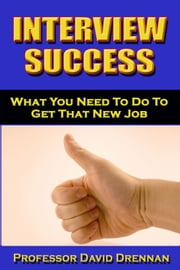 Interview Success: What You Need To Do to Get That New Job ebook by David Drennan