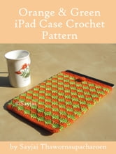 Orange and Green iPad Sleeve Crochet Pattern ebook by Sayjai Thawornsupacharoen