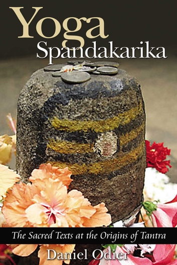 Yoga Spandakarika - The Sacred Texts at the Origins of Tantra ebook by Daniel Odier