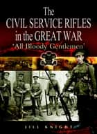 Civil Service Rifles in the Great War ebook by Jill Knight