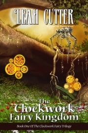 The Clockwork Fairy Kingdom ebook by Leah Cutter
