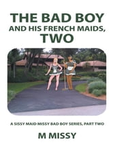The Bad Boy and His French Maids, Two - A sissy maid missy bad boy series, part two ebook by m missy