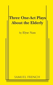 Three One Act Plays about the Elderly ebook by Elyse Nass