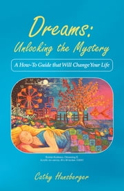 Dreams: Unlocking the Mystery - A How-To Guide that Will Change Your Life ebook by Cathy Hunsberger