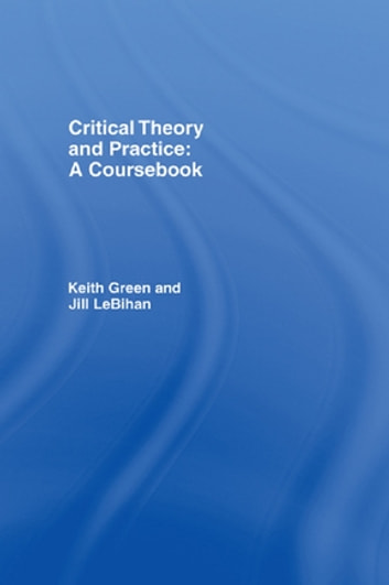 Critical Theory and Practice: A Coursebook ebook by Keith Green,Jill LeBihan