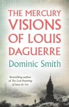 The Mercury Visions of Louis Daguerre eBook by Dominic Smith