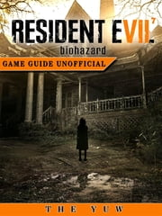 Resident Evil 7 Biohazard Game Guide Unofficial eBook by The Yuw