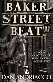 Baker Street Beat An Eclectic Collection Of Sherlockian Scribblings - Sherlock Holmes Plays Essays and Articles ebook by Dan Andriacco