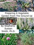 Preparing A Garden From The Ground Up ebook by Stephanie Smith