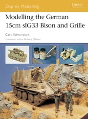 Modelling the German 15cm sIG33 Bison and Grille ebook by Gary Edmundson