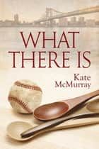 What There Is ebook by Kate McMurray