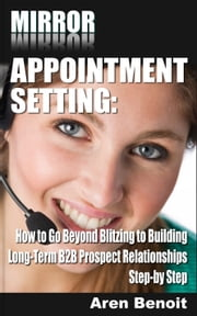 Mirror Appointment Setting: How to Go Beyond Blitzing to Building Long-Term B2B Prospect Relationships Step-by Step ebook by Aren Benoit