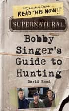 Supernatural: Bobby Singer's Guide to Hunting ebook by David Reed