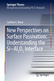 New Perspectives on Surface Passivation: Understanding the Si-Al2O3 Interface ebook by Lachlan E. Black