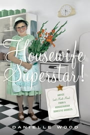 Housewife Superstar! - Advice (and Much More) from a Nonagenarian Domestic Goddess ebook by Danielle Wood