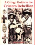 A Gringo Guide to the Cristero Rebellion ebook by William J. Conaway