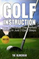 Golf Instruction:How To Master The Perfect Swing In Just 7 Easy Steps ebook by The Blokehead