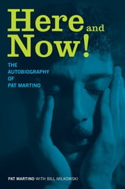 Here and Now! - The Autobiography of Pat Martino ebook by Pat Martino