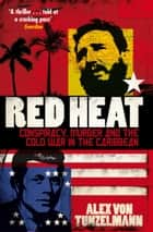 Red Heat - Conspiracy, Murder and the Cold War in the Caribbean ebook by Alex von Tunzelmann