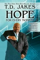 Hope for Every Moment: Inspirational Thoughts to Help You Every Day of the Year - Inspirational Thoughts to Help You Every Day of the Year ebook by T. D. Jakes