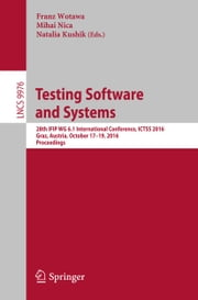 Testing Software and Systems - 28th IFIP WG 6.1 International Conference, ICTSS 2016, Graz, Austria, October 17-19, 2016, Proceedings ebook by