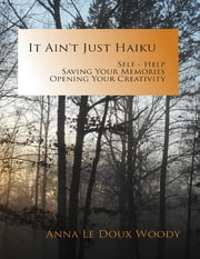 It Ain't Just Haiku: Self-help, Saving Your Memories, Opening Your Creativity ebook by Anna Le Doux-Woody
