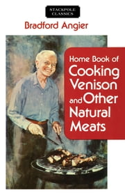 Home Book of Cooking Venison and Other Natural Meats ebook by Bradford Angier