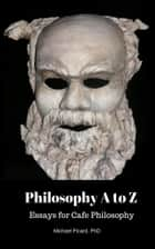 Philosophy A to Z: Essays for Cafe Philosophy ebook by Michael Picard, PhD