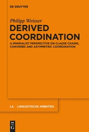 Derived Coordination - A Minimalist Perspective on Clause Chains, Converbs and Asymmetric Coordination ebook by Philipp Weisser