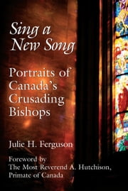 Sing a New Song - Portraits of Canada's Crusading Bishops ebook by Julie H. Ferguson