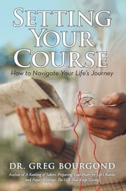 Setting Your Course - How to Navigate Your Life's Journey ebook by Dr. Greg Bourgond