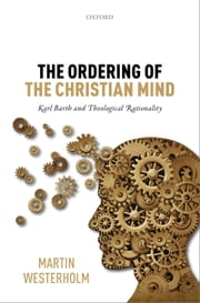 The Ordering of the Christian Mind - Karl Barth and Theological Rationality ebook by Martin Westerholm