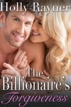 The Billionaire's Forgiveness: A Sweet Billionaire Romance ebook by Holly Rayner