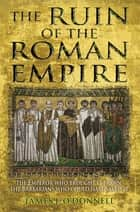 The Ruin of the Roman Empire - The Emperor Who Brought It Down, The Barbarians Who Could Have Saved It eBook by James J O'Donnell