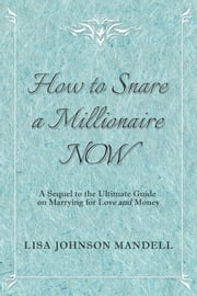 How to Snare a Millionaire NOW - A Sequel to the Ultimate Guide on Marrying for Both Love and Money ebook by Lisa Johnson Mandell