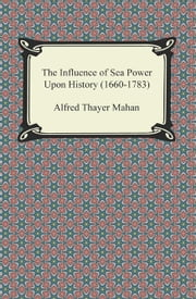 The Influence of Sea Power Upon History (1660-1783) ebook by Alfred Thayer Mahan
