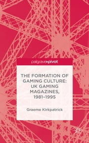 The Formation of Gaming Culture - UK Gaming Magazines, 1981-1995 ebook by Dr Graeme Kirkpatrick