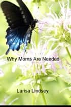Why Moms Are Needed ebook by Larisa Lindsey