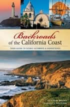 Backroads of the California Coast - Your Guide to Scenic Getaways & Adventures ebook by Karen Misuraca, Gary Crabbe