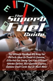 The Superb Fuel Guide - This Ultimate Handbook Will Bring You Definite Ideas On Diesel Vs Gasoline, Effective Gas Saving Tips, Fuel Efficient Vehicles Options, Best Gasoline Engines, Gasoline Credit Cards And So Much More! ebook by Richard E. Cate