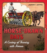 Horse-Drawn Days - A Century of Farming with Horses ebook by Jerry Apps