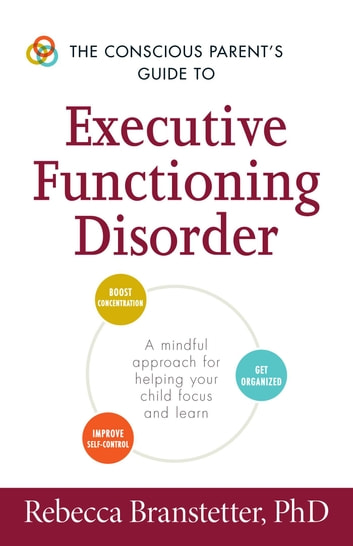 The Conscious Parent's Guide to Executive Functioning Disorder - A Mindful Approach for Helping Your child Focus and Learn ebook by Rebecca Branstetter