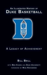 An Illustrated History of Duke Basketball - A Legacy of Achievement ebook by Bill Brill,Ben Cohen,Mike Krzyzewski