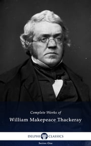 Complete Works of William Makepeace Thackeray (Delphi Classics) ebook by William Makepeace Thackeray, Delphi Classics