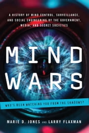 Mind Wars - A History of Mind Control, Surveillance, and Social Engineering by the Government, Media, and Secret Societies ebook by Marie D. Jones,Larry Flaxman
