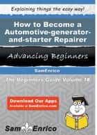 How to Become a Automotive-generator-and-starter Repairer - How to Become a Automotive-generator-and-starter Repairer ebook by Whitney Pullen