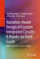 Variation-Aware Design of Custom Integrated Circuits: A Hands-on Field Guide ebook by Trent McConaghy,Kristopher Breen,Jeffrey Dyck,Amit Gupta