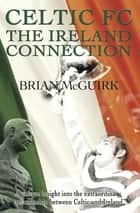 Celtic FC - the Ireland Connection ebook by Brian McGuirk