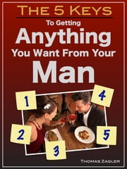 The 5 Keys to Getting Anything You Want From Your Man ebook by Thomas Zagler